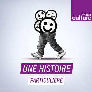 Podcast Une histoire particulière, un récit documentaire - France Culture