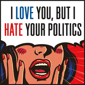 Podcast I Love You, But I Hate Your Politics